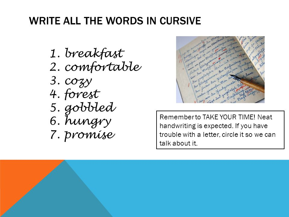 WRITE ALL THE WORDS IN CURSIVE 1. breakfast 2. comfortable 3. cozy 4. forest 5. gobbled 6. hungry 7. promise Remember to TAKE YOUR TIME! Neat handwrit