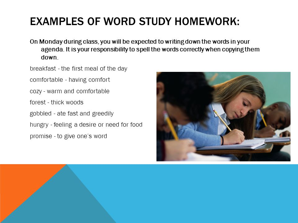 EXAMPLES OF WORD STUDY HOMEWORK: On Monday during class, you will be expected to writing down the words in your agenda.