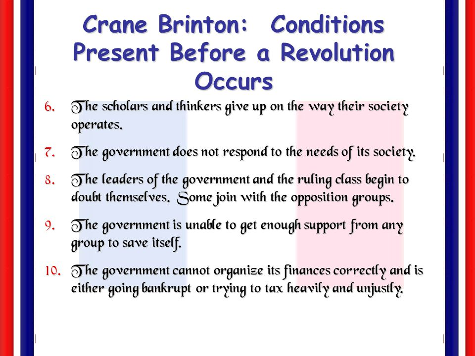 Crane Brinton: Conditions Present Before a Revolution Occurs 1. People from all social classes are discontented. 2. People feel restless and held down