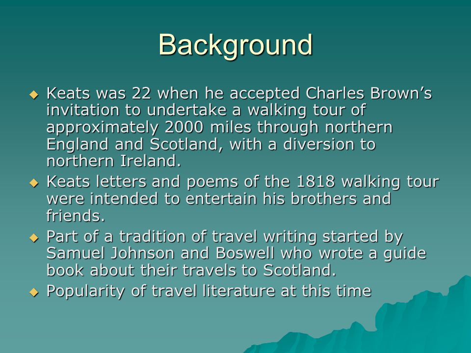 Background  Keats was 22 when he accepted Charles Brown's invitation to undertake a walking tour of approximately 2000 miles through northern England and Scotland, with a diversion to northern Ireland.