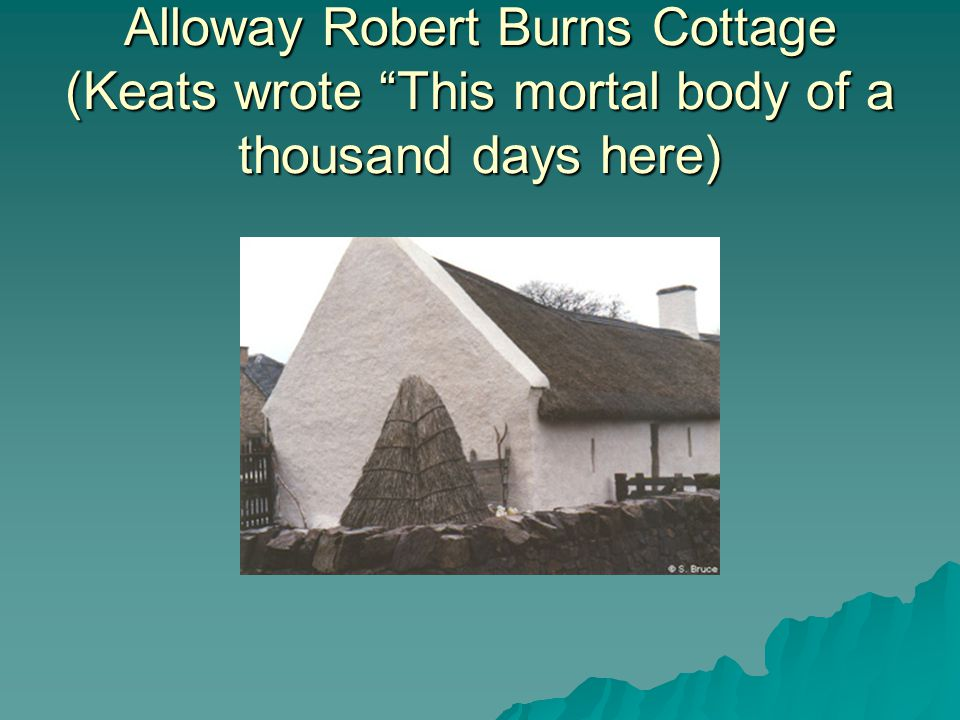 Alloway Robert Burns Cottage (Keats wrote This mortal body of a thousand days here)