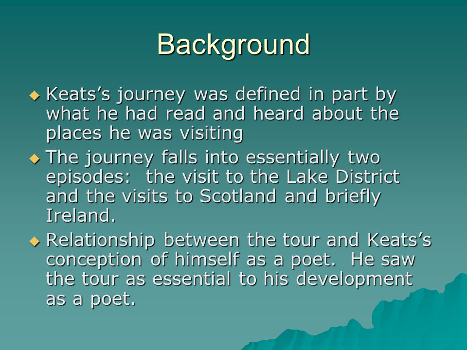 Background  Keats's journey was defined in part by what he had read and heard about the places he was visiting  The journey falls into essentially two episodes: the visit to the Lake District and the visits to Scotland and briefly Ireland.