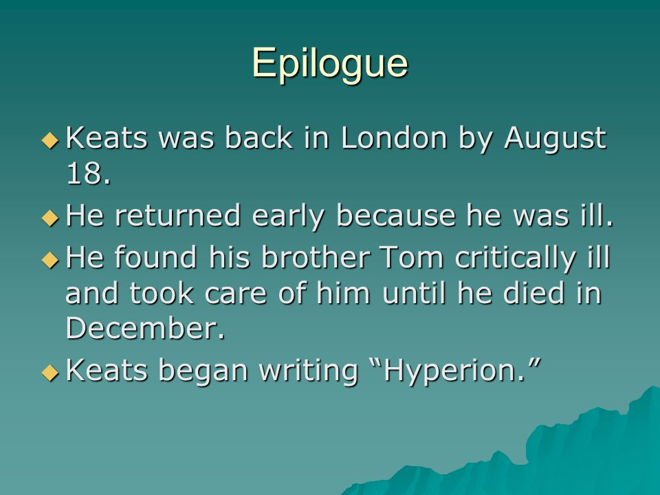 Epilogue  Keats was back in London by August 18.  He returned early because he was ill.