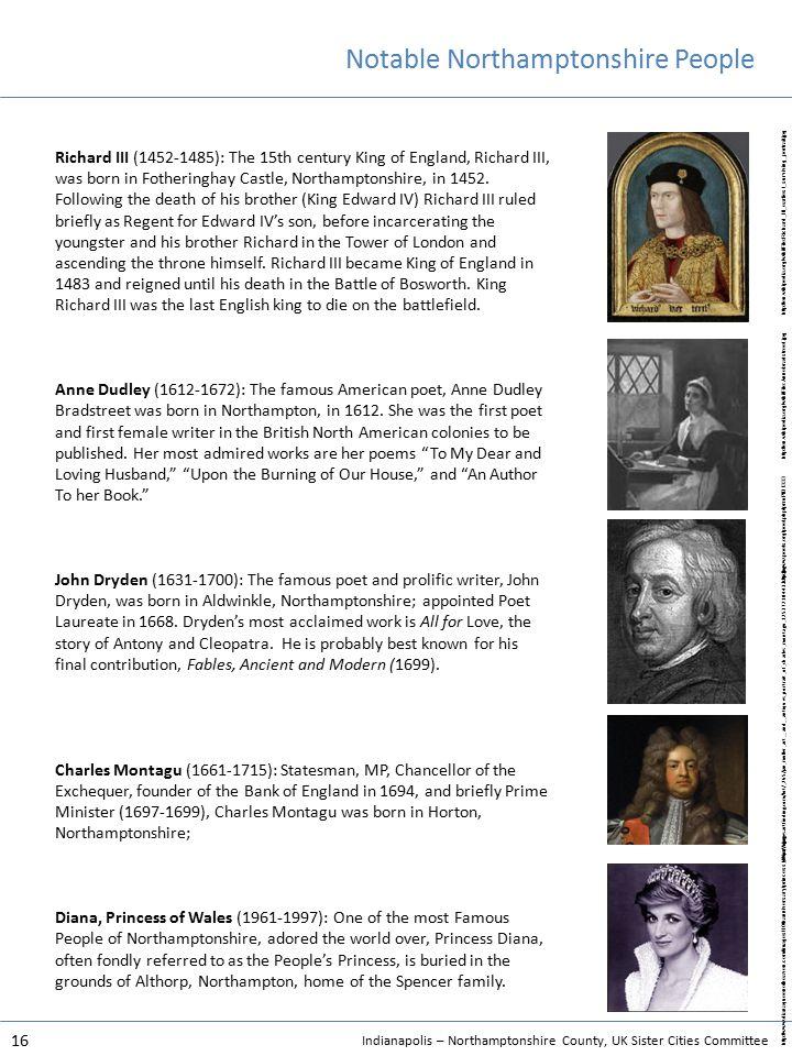 Indianapolis – Northamptonshire County, UK Sister Cities Committee 16 Notable Northamptonshire People Richard III (1452-1485): The 15th century King of England, Richard III, was born in Fotheringhay Castle, Northamptonshire, in 1452.