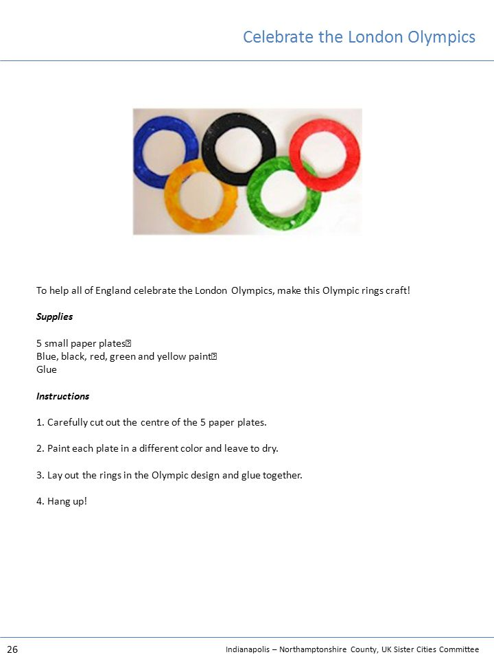 Indianapolis – Northamptonshire County, UK Sister Cities Committee 26 Celebrate the London Olympics To help all of England celebrate the London Olympics, make this Olympic rings craft.