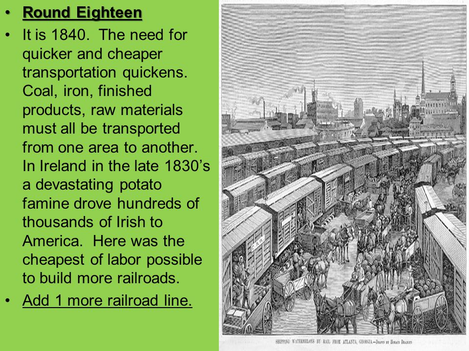 Round EighteenRound Eighteen It is 1840. The need for quicker and cheaper transportation quickens. Coal, iron, finished products, raw materials must a