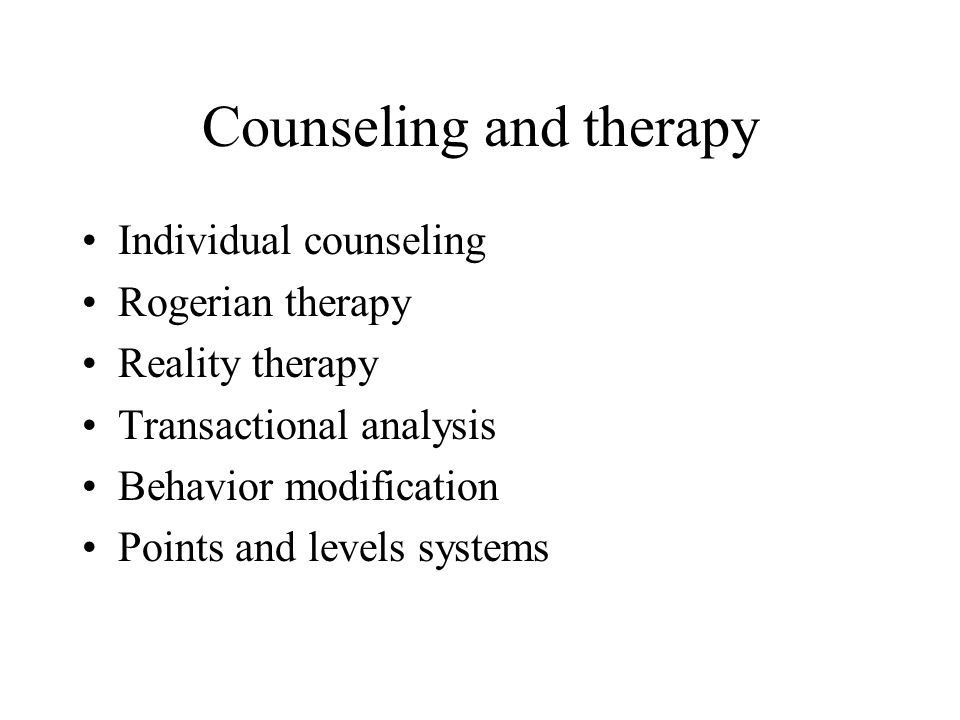 Counseling and therapy Individual counseling Rogerian therapy Reality therapy Transactional analysis Behavior modification Points and levels systems