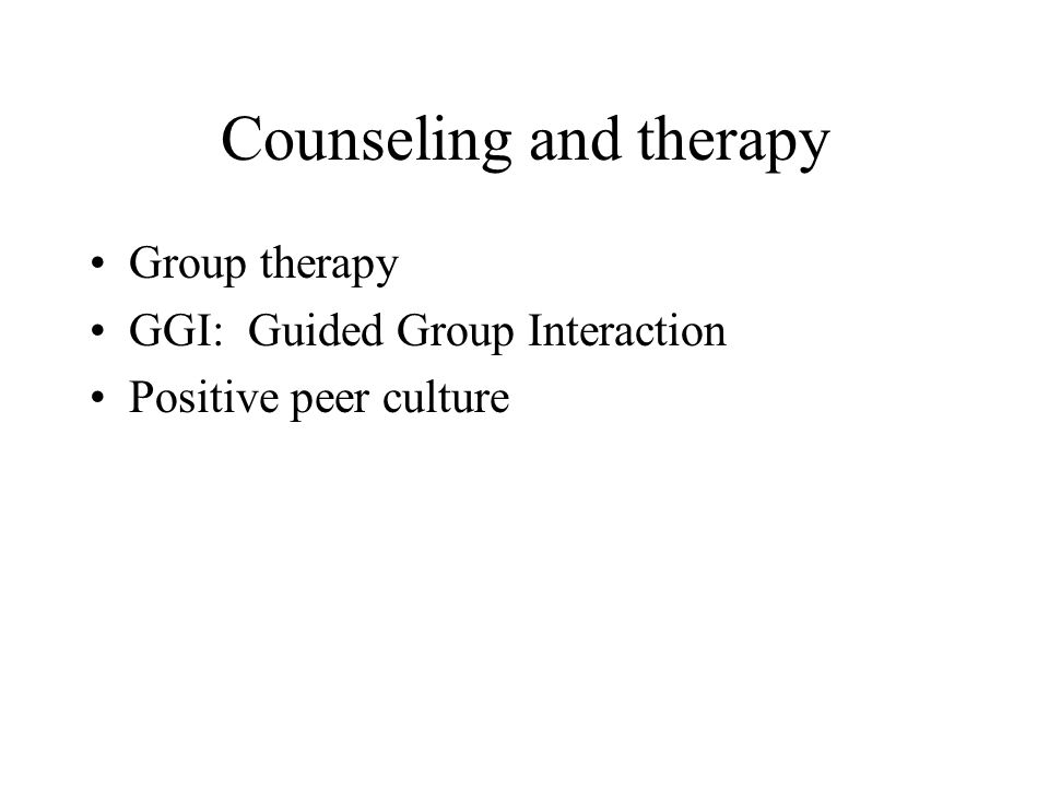 Counseling and therapy Group therapy GGI: Guided Group Interaction Positive peer culture
