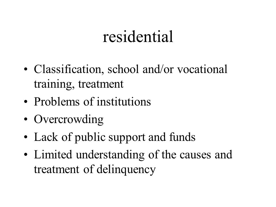 residential Classification, school and/or vocational training, treatment Problems of institutions Overcrowding Lack of public support and funds Limite