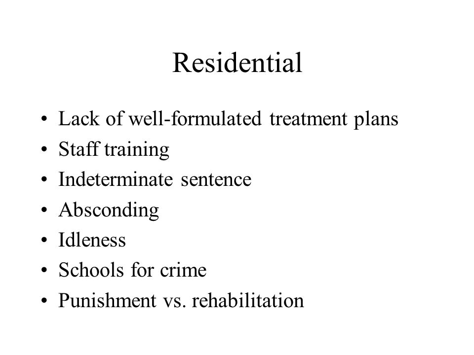 Residential Lack of well-formulated treatment plans Staff training Indeterminate sentence Absconding Idleness Schools for crime Punishment vs. rehabil