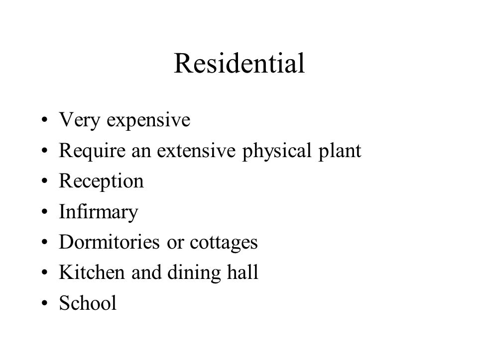 Residential Very expensive Require an extensive physical plant Reception Infirmary Dormitories or cottages Kitchen and dining hall School