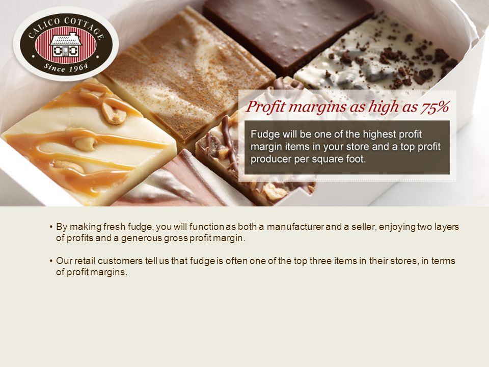v By making fresh fudge, you will function as both a manufacturer and a seller' enjoying two layers of profits and a generous gross profit margin. Our