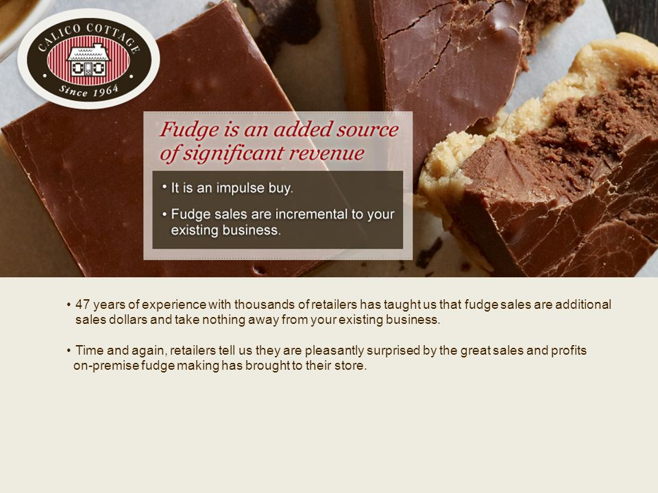 v 47 years of experience with thousands of retailers has taught us that fudge sales are additional sales dollars and take nothing away from your exist