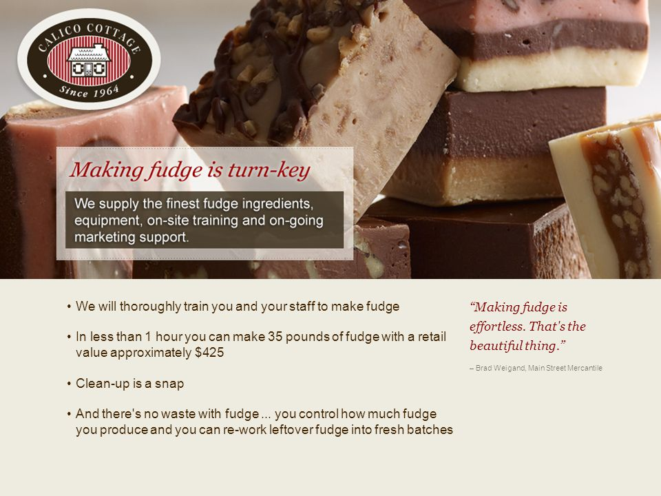 v We will thoroughly train you and your staff to make fudge In less than 1 hour you can make 35 pounds of fudge with a retail value approximately $425 Clean-up is a snap And there s no waste with fudge...