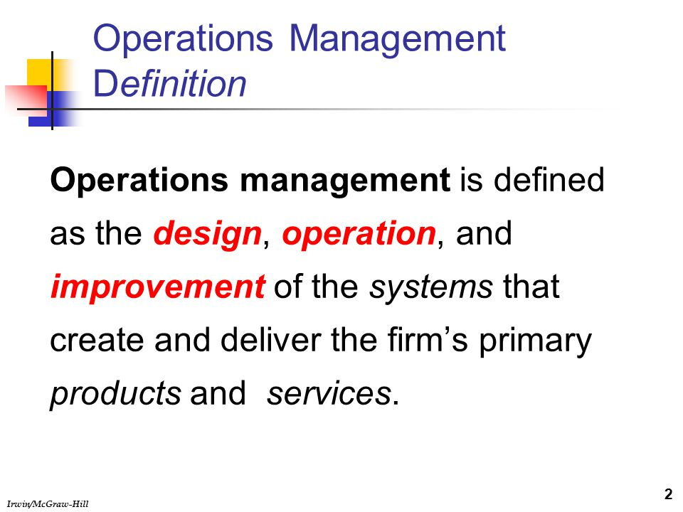 Irwin/McGraw-Hill Operations Management Definition Operations management is defined as the design, operation, and improvement of the systems that create and deliver the firm's primary products and services.