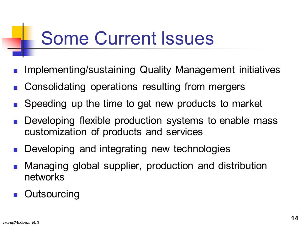 Irwin/McGraw-Hill Some Current Issues Implementing/sustaining Quality Management initiatives Consolidating operations resulting from mergers Speeding up the time to get new products to market Developing flexible production systems to enable mass customization of products and services Developing and integrating new technologies Managing global supplier, production and distribution networks Outsourcing 14