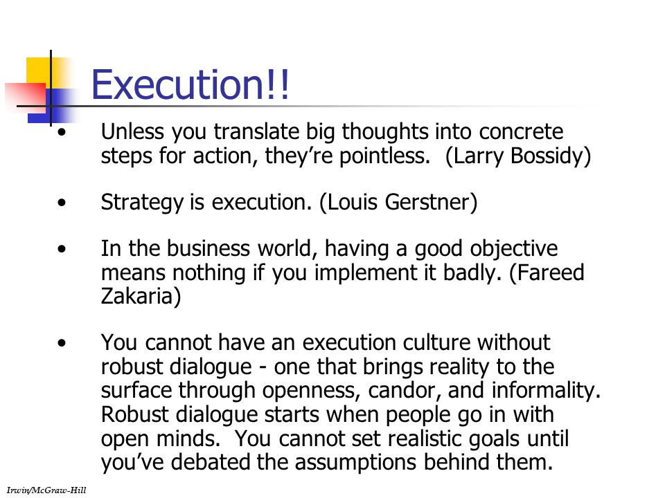 Irwin/McGraw-Hill Execution!! Unless you translate big thoughts into concrete steps for action, they're pointless. (Larry Bossidy) Strategy is executi