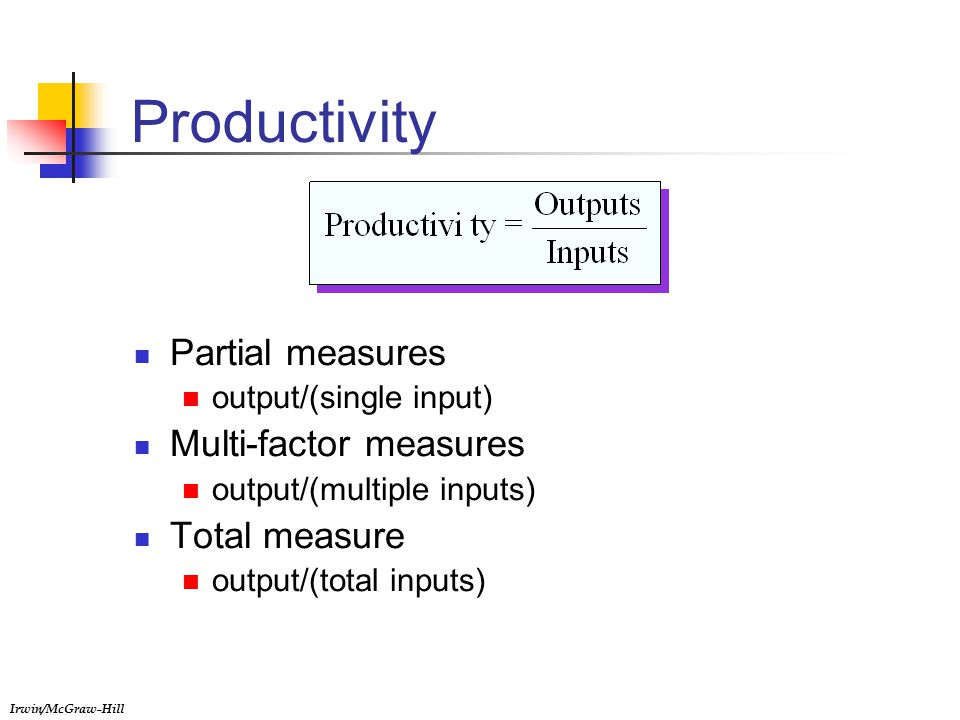 Irwin/McGraw-Hill Productivity Partial measures output/(single input) Multi-factor measures output/(multiple inputs) Total measure output/(total inputs)