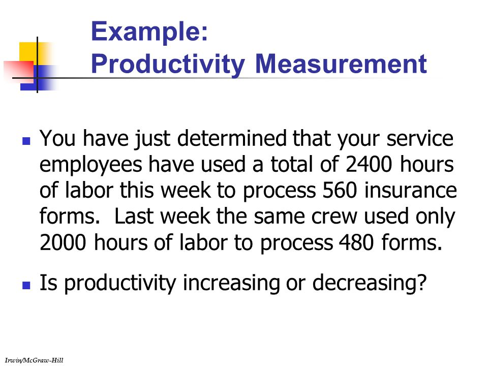 Irwin/McGraw-Hill Example: Productivity Measurement You have just determined that your service employees have used a total of 2400 hours of labor this week to process 560 insurance forms.