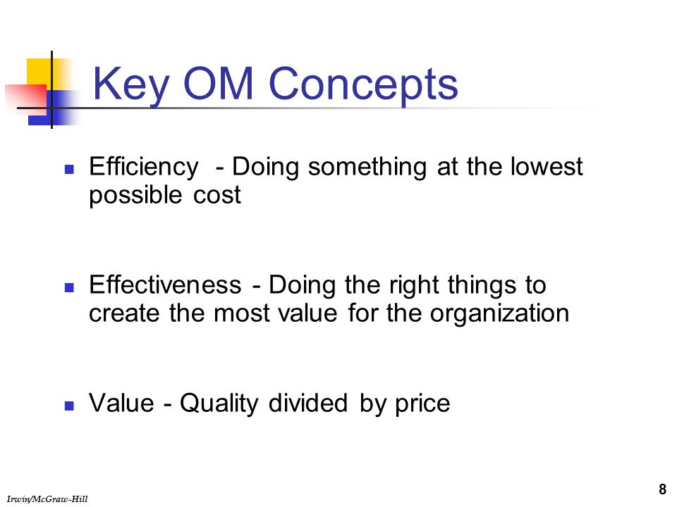 Irwin/McGraw-Hill Key OM Concepts Efficiency - Doing something at the lowest possible cost Effectiveness - Doing the right things to create the most value for the organization Value - Quality divided by price 8