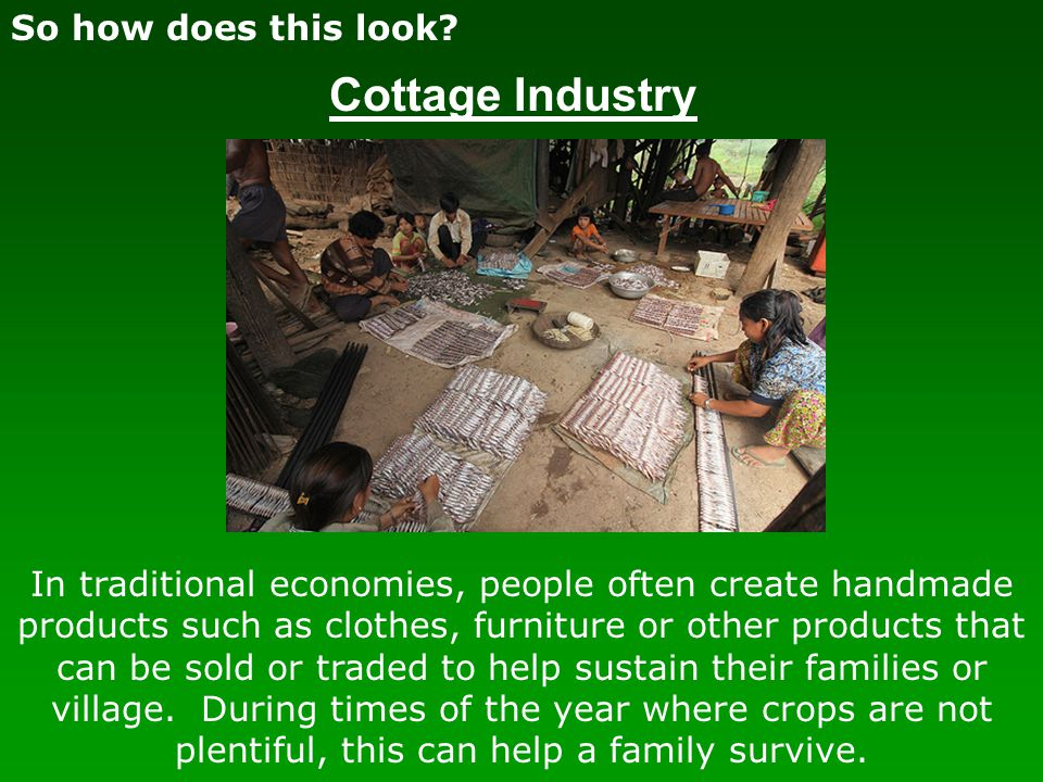 So how does this look? Cottage Industry In traditional economies, people often create handmade products such as clothes, furniture or other products t