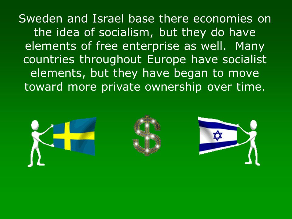 Sweden and Israel base there economies on the idea of socialism, but they do have elements of free enterprise as well. Many countries throughout Europ