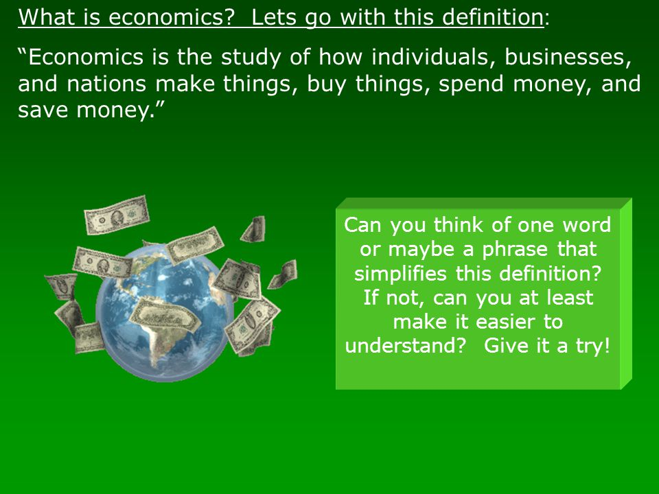 """What is economics? Lets go with this definition : """"Economics is the study of how individuals, businesses, and nations make things, buy things, spend m"""