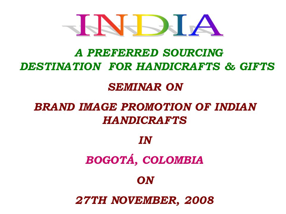 SEMINAR ON BRAND IMAGE PROMOTION OF INDIAN HANDICRAFTS IN BOGOTÁ, COLOMBIA ON 27TH NOVEMBER, 2008 A PREFERRED SOURCING DESTINATION FOR HANDICRAFTS & GIFTS