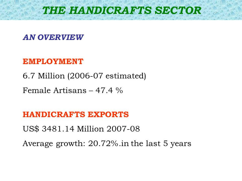 AN OVERVIEW EMPLOYMENT 6.7 Million (2006-07 estimated) Female Artisans – 47.4 % HANDICRAFTS EXPORTS US$ 3481.14 Million 2007-08 Average growth: 20.72%.in the last 5 years THE HANDICRAFTS SECTOR