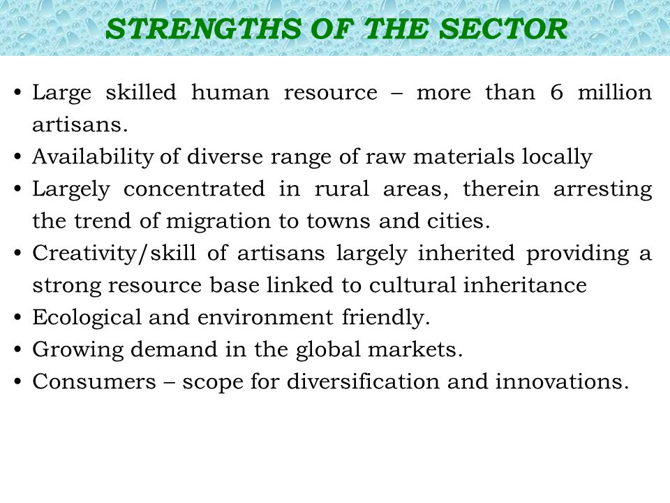 Large skilled human resource – more than 6 million artisans. Availability of diverse range of raw materials locally Largely concentrated in rural area