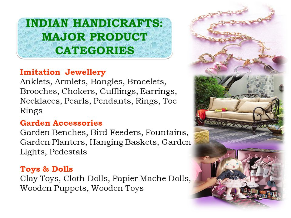 Imitation Jewellery Anklets, Armlets, Bangles, Bracelets, Brooches, Chokers, Cufflings, Earrings, Necklaces, Pearls, Pendants, Rings, Toe Rings Garden Accessories Garden Benches, Bird Feeders, Fountains, Garden Planters, Hanging Baskets, Garden Lights, Pedestals Toys & Dolls Clay Toys, Cloth Dolls, Papier Mache Dolls, Wooden Puppets, Wooden Toys INDIAN HANDICRAFTS: MAJOR PRODUCT CATEGORIES
