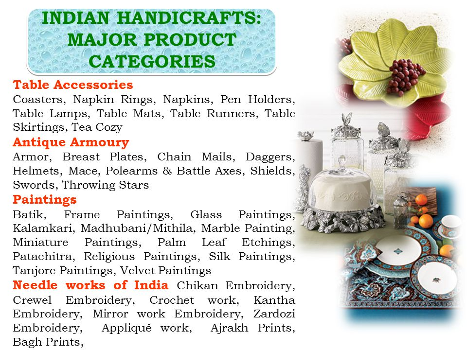 Table Accessories Coasters, Napkin Rings, Napkins, Pen Holders, Table Lamps, Table Mats, Table Runners, Table Skirtings, Tea Cozy Antique Armoury Armor, Breast Plates, Chain Mails, Daggers, Helmets, Mace, Polearms & Battle Axes, Shields, Swords, Throwing Stars Paintings Batik, Frame Paintings, Glass Paintings, Kalamkari, Madhubani/Mithila, Marble Painting, Miniature Paintings, Palm Leaf Etchings, Patachitra, Religious Paintings, Silk Paintings, Tanjore Paintings, Velvet Paintings Needle works of India Chikan Embroidery, Crewel Embroidery, Crochet work, Kantha Embroidery, Mirror work Embroidery, Zardozi Embroidery, Appliqué work, Ajrakh Prints, Bagh Prints, INDIAN HANDICRAFTS: MAJOR PRODUCT CATEGORIES