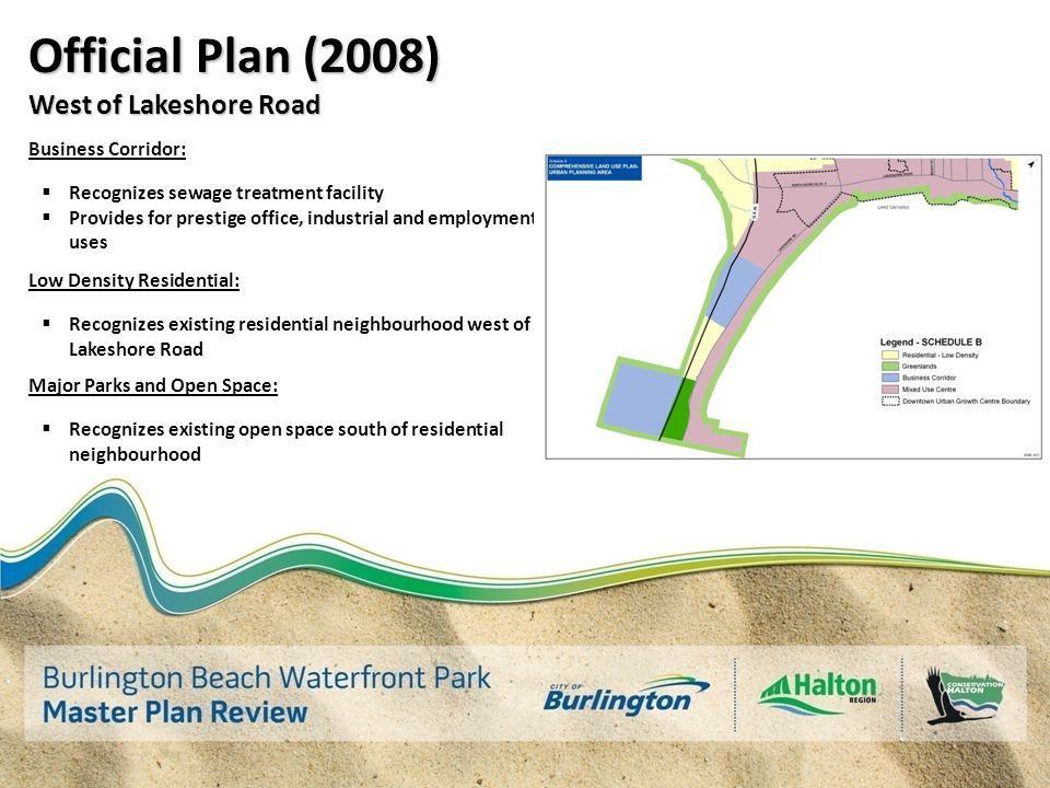 Official Plan (2008) West of Lakeshore Road Business Corridor:  Recognizes sewage treatment facility  Provides for prestige office, industrial and employment uses Low Density Residential:  Recognizes existing residential neighbourhood west of Lakeshore Road Major Parks and Open Space:  Recognizes existing open space south of residential neighbourhood
