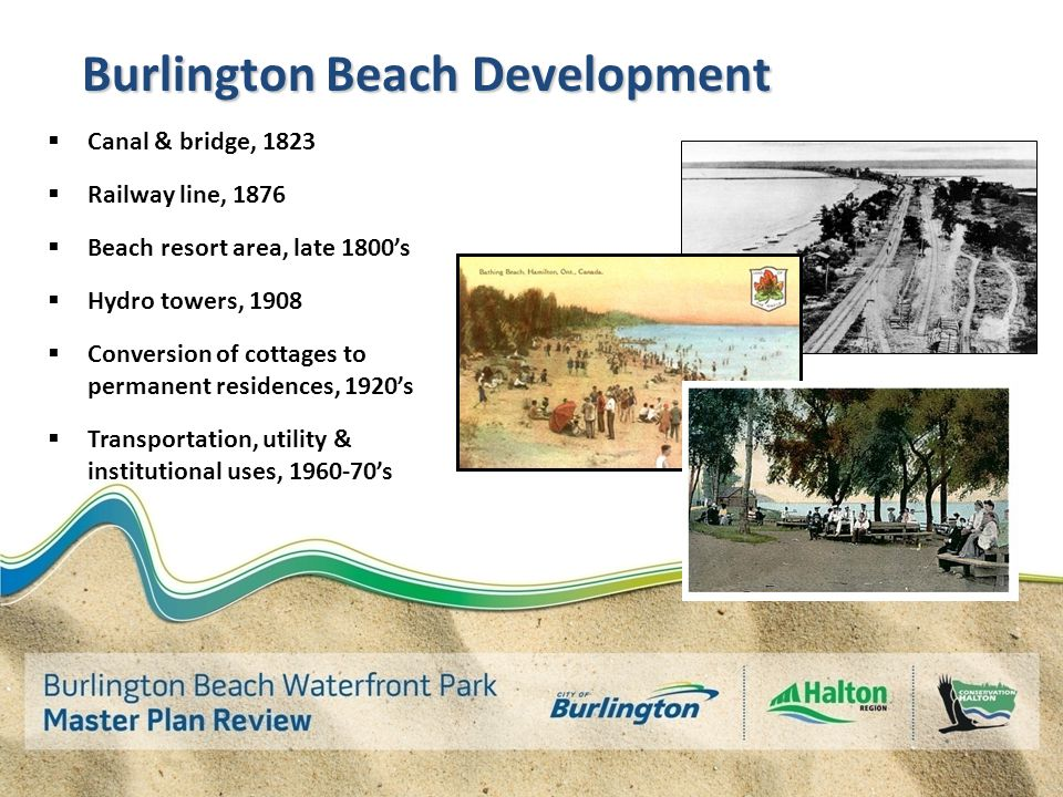 Burlington Beach Development  Canal & bridge, 1823  Railway line, 1876  Beach resort area, late 1800's  Hydro towers, 1908  Conversion of cottages to permanent residences, 1920's  Transportation, utility & institutional uses, 1960-70's
