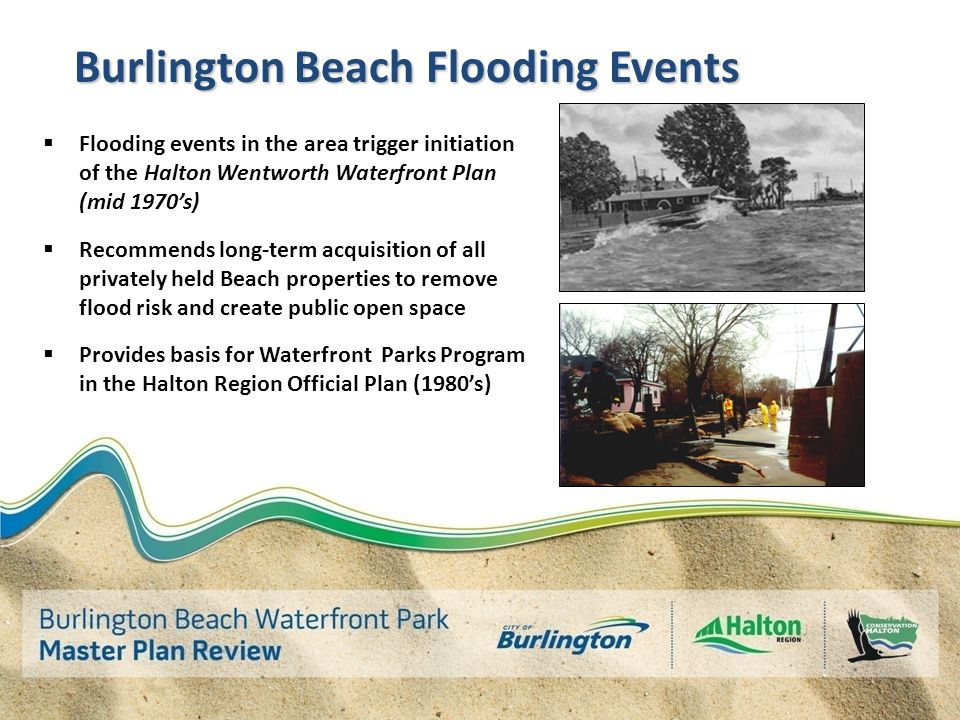 Burlington Beach Flooding Events  Flooding events in the area trigger initiation of the Halton Wentworth Waterfront Plan (mid 1970's)  Recommends long-term acquisition of all privately held Beach properties to remove flood risk and create public open space  Provides basis for Waterfront Parks Program in the Halton Region Official Plan (1980's)