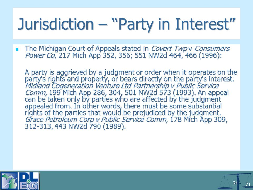 21 Jurisdiction – Party in Interest The Michigan Court of Appeals stated in Covert Twp v Consumers Power Co, 217 Mich App 352, 356; 551 NW2d 464, 466 (1996): The Michigan Court of Appeals stated in Covert Twp v Consumers Power Co, 217 Mich App 352, 356; 551 NW2d 464, 466 (1996): A party is aggrieved by a judgment or order when it operates on the party s rights and property, or bears directly on the party s interest.