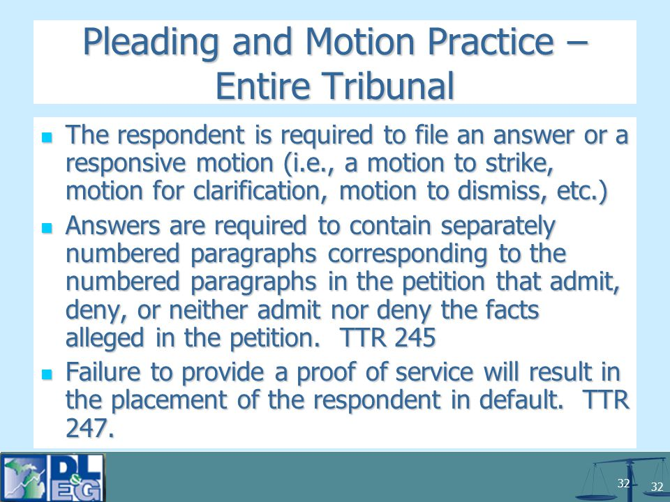 32 Pleading and Motion Practice – Entire Tribunal The respondent is required to file an answer or a responsive motion (i.e., a motion to strike, motion for clarification, motion to dismiss, etc.) The respondent is required to file an answer or a responsive motion (i.e., a motion to strike, motion for clarification, motion to dismiss, etc.) Answers are required to contain separately numbered paragraphs corresponding to the numbered paragraphs in the petition that admit, deny, or neither admit nor deny the facts alleged in the petition.