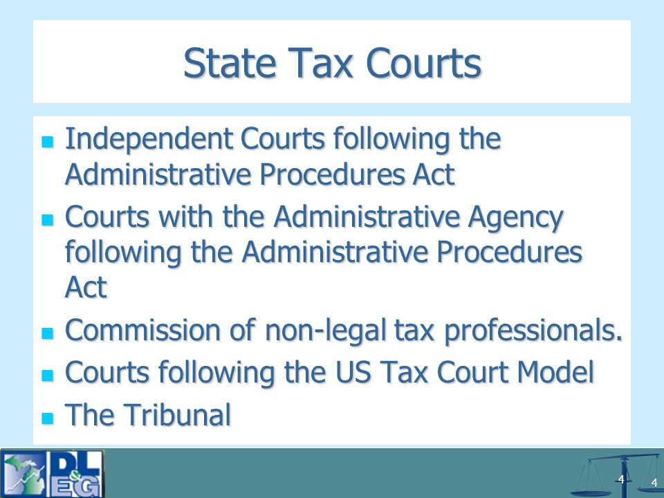 4 4 State Tax Courts Independent Courts following the Administrative Procedures Act Independent Courts following the Administrative Procedures Act Courts with the Administrative Agency following the Administrative Procedures Act Courts with the Administrative Agency following the Administrative Procedures Act Commission of non-legal tax professionals.