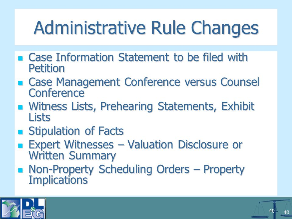 40 Administrative Rule Changes Case Information Statement to be filed with Petition Case Information Statement to be filed with Petition Case Management Conference versus Counsel Conference Case Management Conference versus Counsel Conference Witness Lists, Prehearing Statements, Exhibit Lists Witness Lists, Prehearing Statements, Exhibit Lists Stipulation of Facts Stipulation of Facts Expert Witnesses – Valuation Disclosure or Written Summary Expert Witnesses – Valuation Disclosure or Written Summary Non-Property Scheduling Orders – Property Implications Non-Property Scheduling Orders – Property Implications