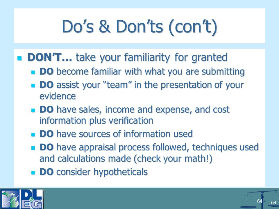 64 Do's & Don'ts (con't) DON'T… take your familiarity for granted DON'T… take your familiarity for granted DO become familiar with what you are submitting DO become familiar with what you are submitting DO assist your team in the presentation of your evidence DO assist your team in the presentation of your evidence DO have sales, income and expense, and cost information plus verification DO have sales, income and expense, and cost information plus verification DO have sources of information used DO have sources of information used DO have appraisal process followed, techniques used and calculations made (check your math!) DO have appraisal process followed, techniques used and calculations made (check your math!) DO consider hypotheticals DO consider hypotheticals