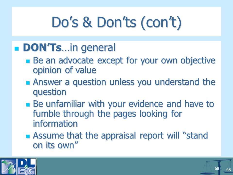 68 Do's & Don'ts (con't) DON'Ts…in general DON'Ts…in general Be an advocate except for your own objective opinion of value Be an advocate except for your own objective opinion of value Answer a question unless you understand the question Answer a question unless you understand the question Be unfamiliar with your evidence and have to fumble through the pages looking for information Be unfamiliar with your evidence and have to fumble through the pages looking for information Assume that the appraisal report will stand on its own Assume that the appraisal report will stand on its own