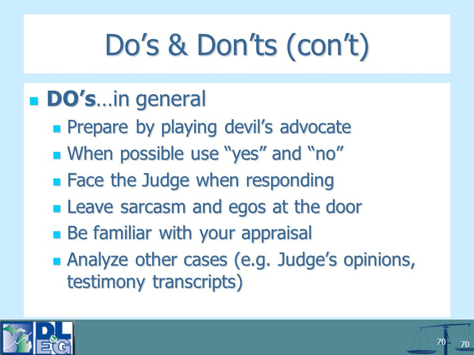 70 Do's & Don'ts (con't) DO's…in general DO's…in general Prepare by playing devil's advocate Prepare by playing devil's advocate When possible use yes and no When possible use yes and no Face the Judge when responding Face the Judge when responding Leave sarcasm and egos at the door Leave sarcasm and egos at the door Be familiar with your appraisal Be familiar with your appraisal Analyze other cases (e.g.