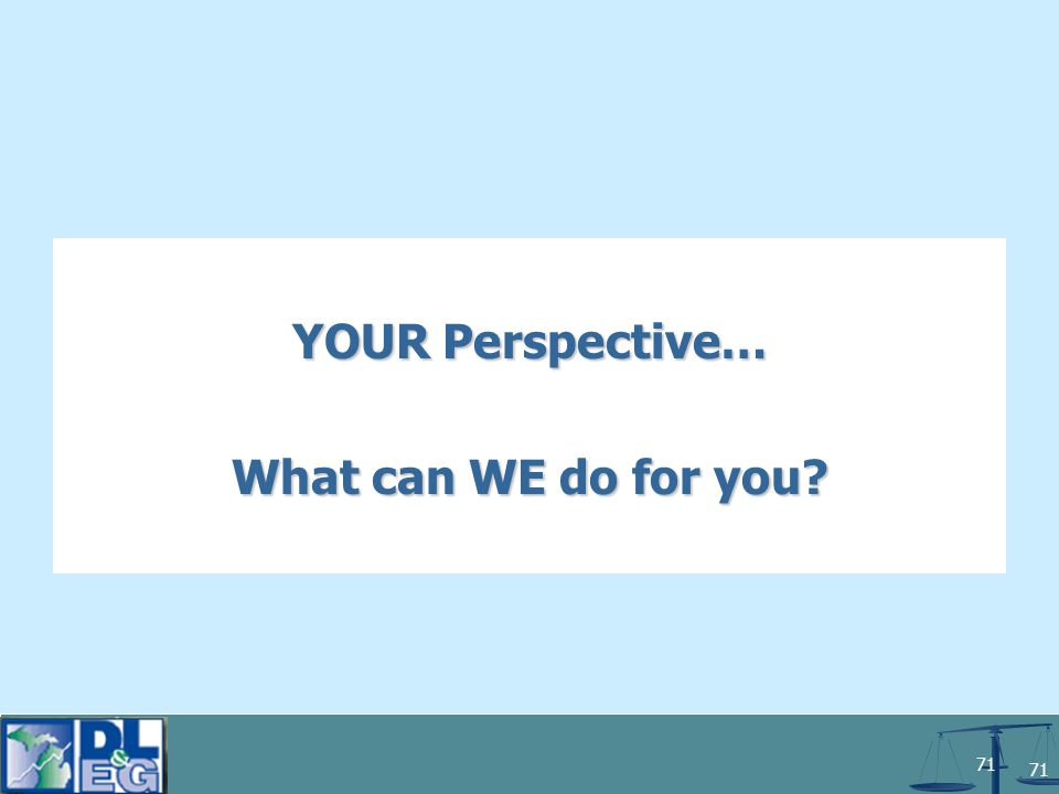 71 YOUR Perspective… What can WE do for you?