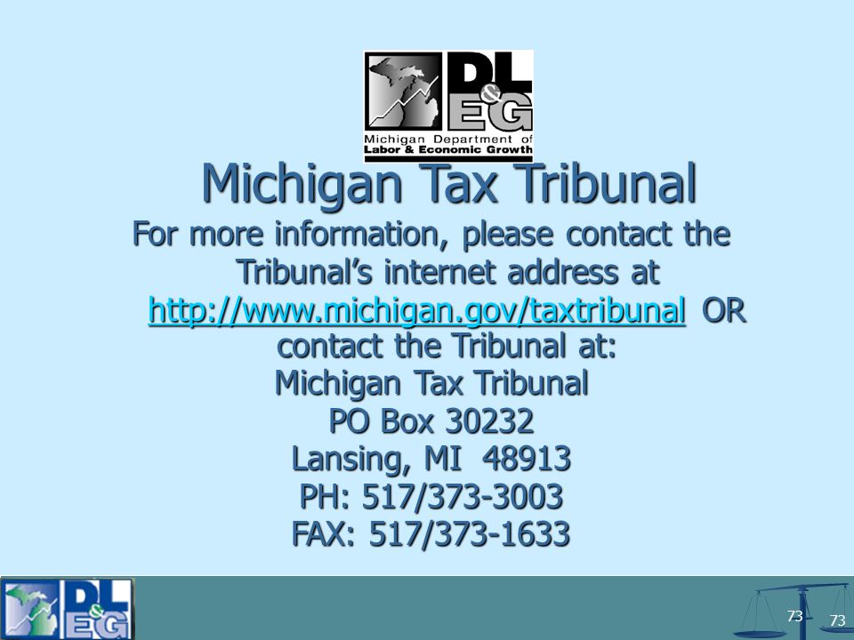 73 For more information, please contact the Tribunal's internet address at http://www.michigan.gov/taxtribunal OR contact the Tribunal at: http://www.m http://www.m Michigan Tax Tribunal PO Box 30232 Lansing, MI 48913 PH: 517/373-3003 FAX: 517/373-1633 Michigan Tax Tribunal