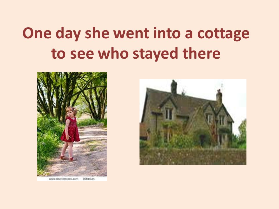 One day she went into a cottage to see who stayed there