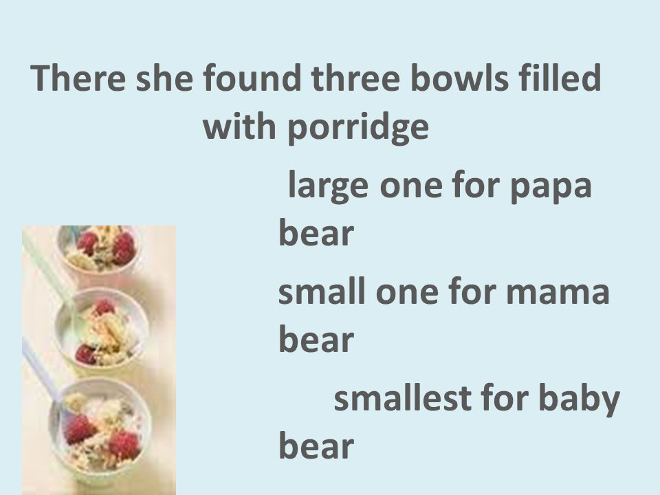 There she found three bowls filled with porridge large one for papa bear small one for mama bear smallest for baby bear