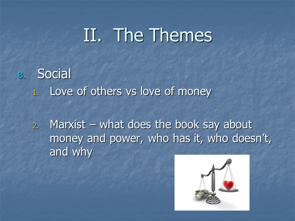 II. The Themes B. Social 1. Love of others vs love of money 2. Marxist – what does the book say about money and power, who has it, who doesn't, and wh