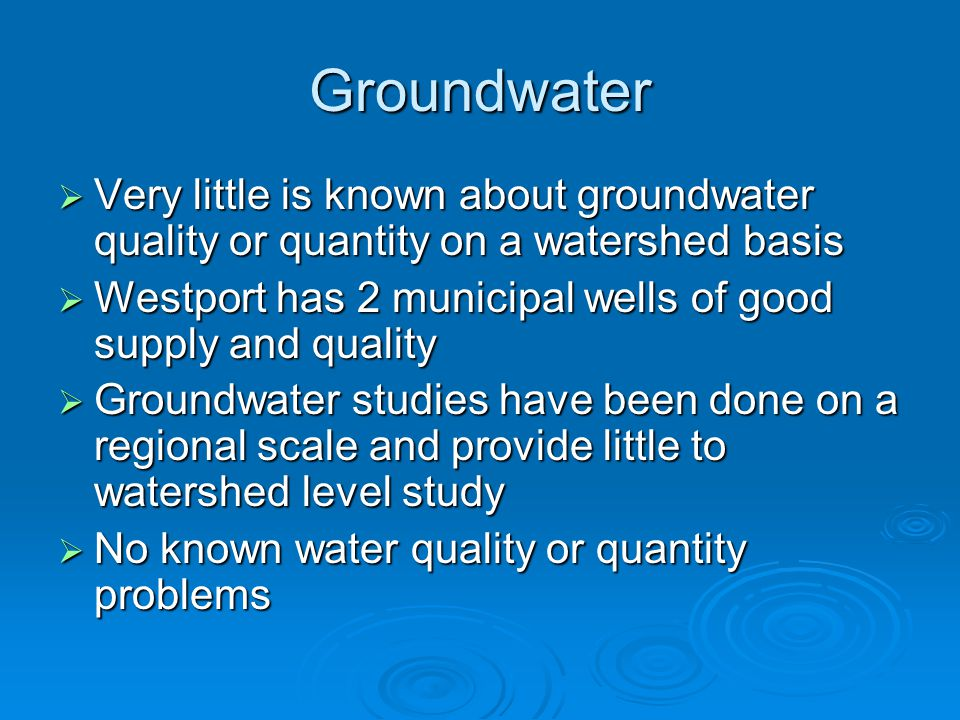 Groundwater  Very little is known about groundwater quality or quantity on a watershed basis  Westport has 2 municipal wells of good supply and qual