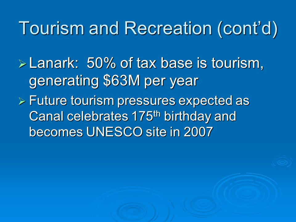 Tourism and Recreation (cont'd)  Lanark: 50% of tax base is tourism, generating $63M per year  Future tourism pressures expected as Canal celebrates