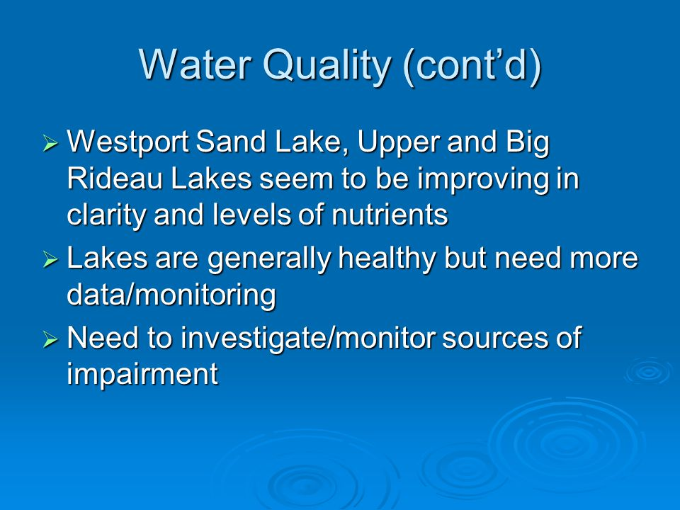 Water Quality (cont'd)  Westport Sand Lake, Upper and Big Rideau Lakes seem to be improving in clarity and levels of nutrients  Lakes are generally